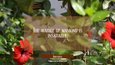 The avarice of mankind is insatiable Aristotle Quotes