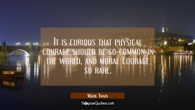 It is curious that physical courage should be so common in the world and moral courage so rare. Mark Twain Quotes