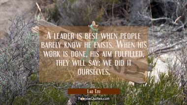 A leader is best when people barely know he exists when his work is done his aim fulfilled they wil