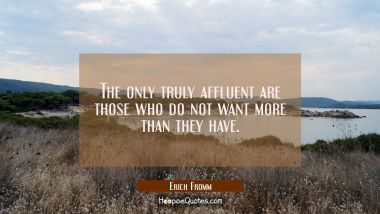 The only truly affluent are those who do not want more than they have.