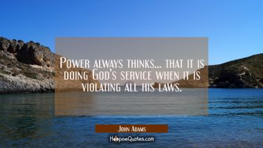 Power always thinks... that it is doing God's service when it is violating all his laws.