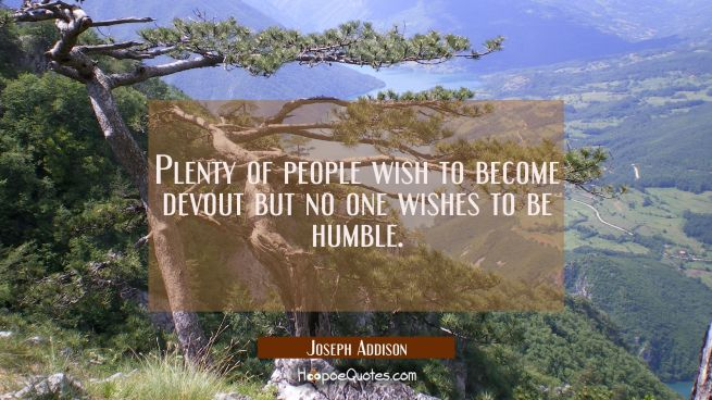Plenty of people wish to become devout but no one wishes to be humble.