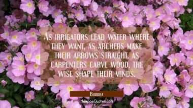 As irrigators lead water where they want as archers make their arrows straight as carpenters carve Buddha Quotes