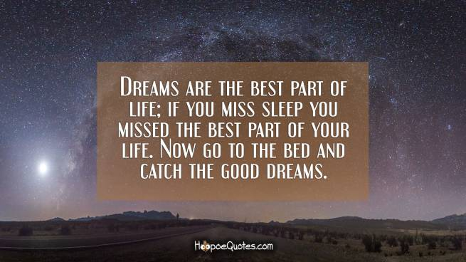 Dreams are the best part of life; if you miss sleep you missed the best part of your life. Now go to the bed and catch the good dreams.