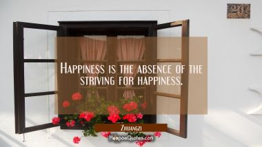 Happiness is the absence of the striving for happiness. Zhuangzi Quotes