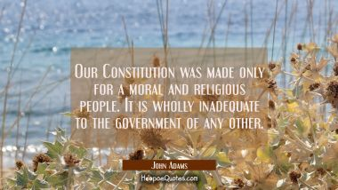 Our Constitution was made only for a moral and religious people. It is wholly inadequate to the gov
