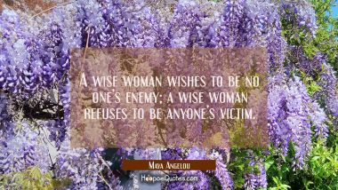 A wise woman wishes to be no one's enemy; a wise woman refuses to be anyone's victim. Maya Angelou Quotes