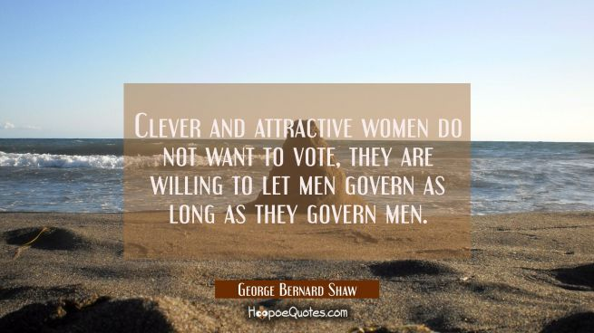 Clever and attractive women do not want to vote, they are willing to let men govern as long as they