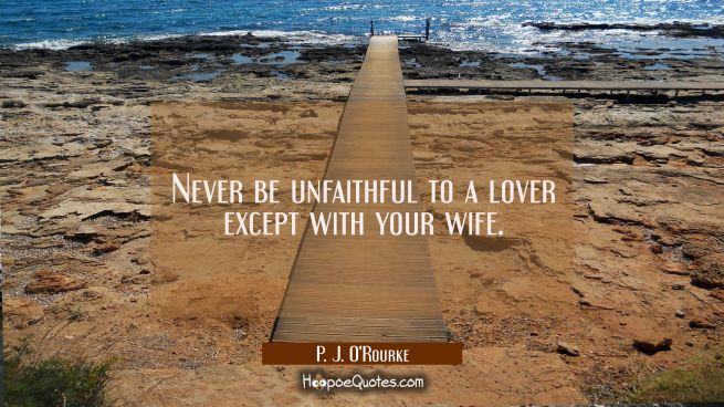 Never be unfaithful to a lover except with your wife.