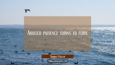 Abused patience turns to fury.