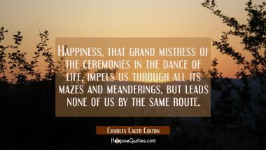 Happiness that grand mistress of the ceremonies in the dance of life impels us through all its maze