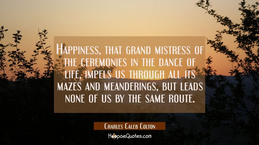 Happiness that grand mistress of the ceremonies in the dance of life impels us through all its maze Charles Caleb Colton Quotes