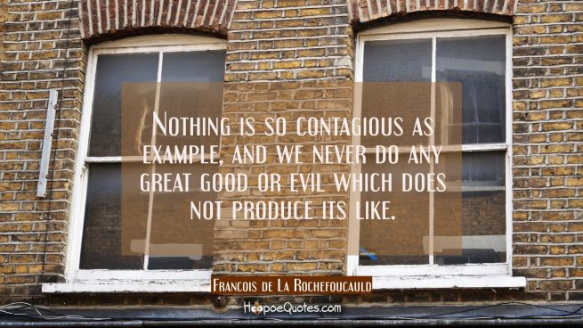 Nothing is so contagious as example, and we never do any great good or evil which does not produce
