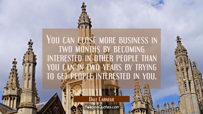You can close more business in two months by becoming interested in other people than you can in tw