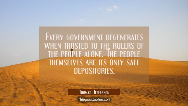 Every government degenerates when trusted to the rulers of the people alone. The people themselves