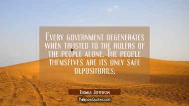 Every government degenerates when trusted to the rulers of the people alone. The people themselves Thomas Jefferson Quotes