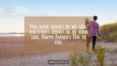 You were always by my side, and I will always be by your side. Happy Father's Day to you. Father's Day Quotes