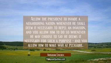 Allow the president to invade a neighboring nation whenever he shall deem it necessary to repel an Abraham Lincoln Quotes