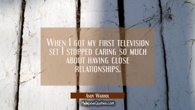 When I got my first television set I stopped caring so much about having close relationships.