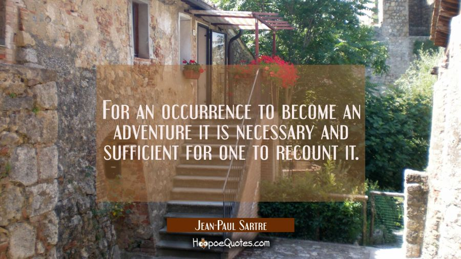 For an occurrence to become an adventure it is necessary and sufficient for one to recount it. Jean-Paul Sartre Quotes