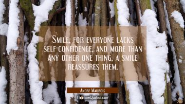 Smile for everyone lacks self-confidence and more than any other one thing a smile reassures them.