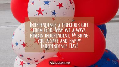 Independence a precious gift from God. May we always remain independent. Wishing you a safe and happy Independence Day!