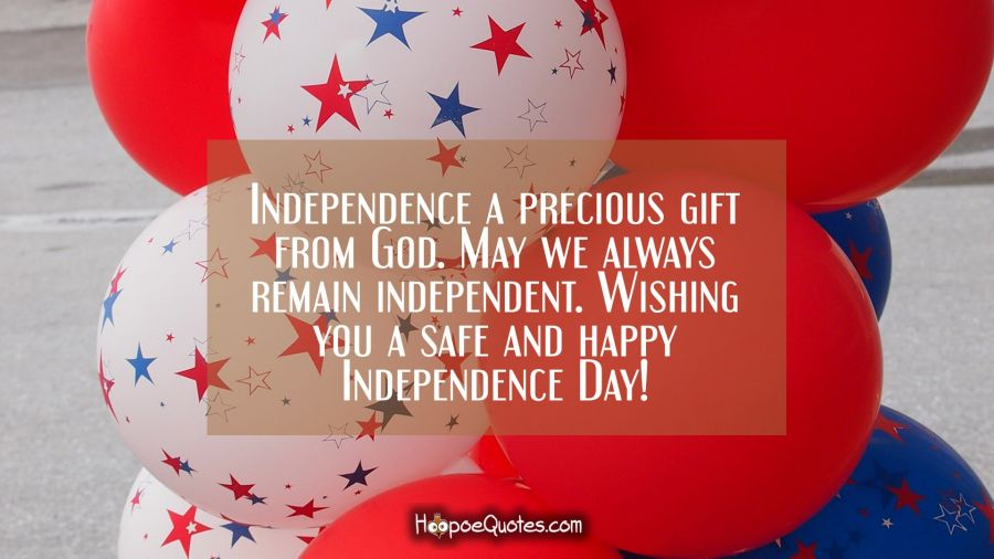Independence a precious gift from God. May we always remain independent. Wishing you a safe and happy Independence Day! Independence Day Quotes