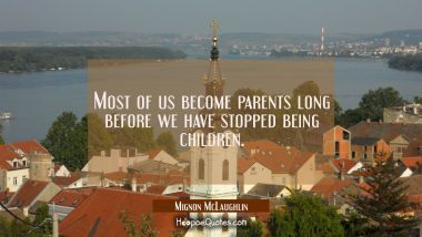 Most of us become parents long before we have stopped being children.