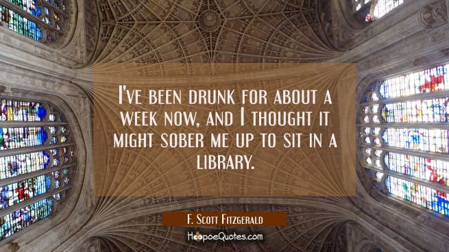 I've been drunk for about a week now and I thought it might sober me up to sit in a library.