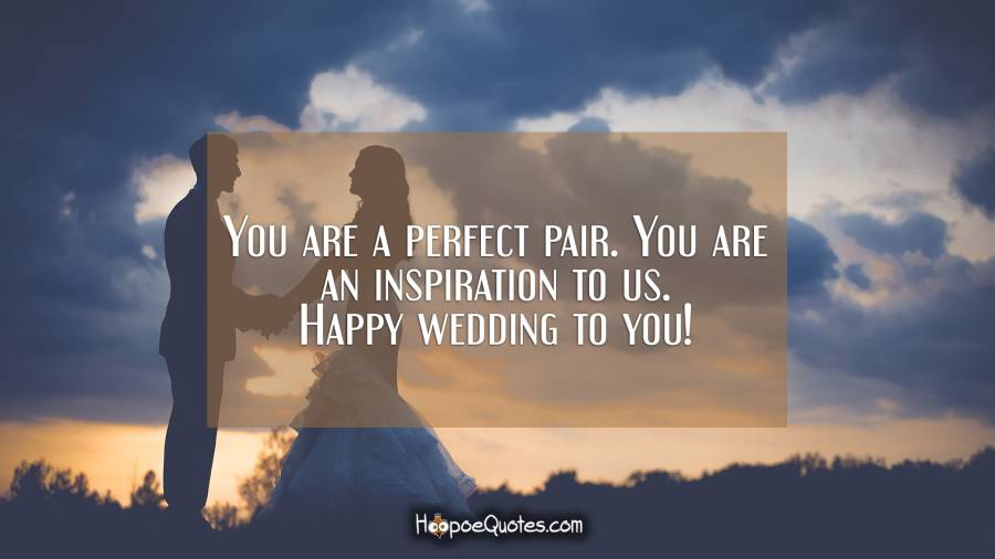 You are a perfect pair. You are an inspiration to us. Happy wedding to you! Wedding Quotes