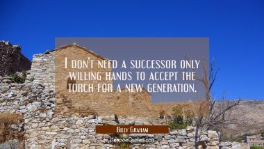 I don't need a successor only willing hands to accept the torch for a new generation.