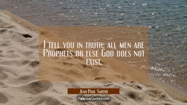 I tell you in truth: all men are Prophets or else God does not exist.