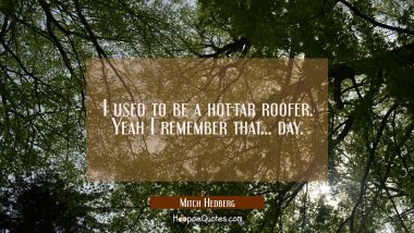 I used to be a hot-tar roofer. Yeah I remember that... day.