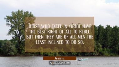 Those who excel in virtue have the best right of all to rebel but then they are of all men the leas Aristotle Quotes