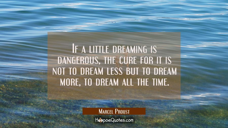 If a little dreaming is dangerous the cure for it is not to dream less but to dream more to dream a Marcel Proust Quotes