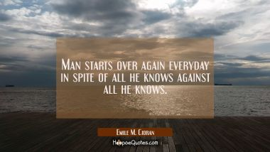 Man starts over again everyday in spite of all he knows against all he knows.
