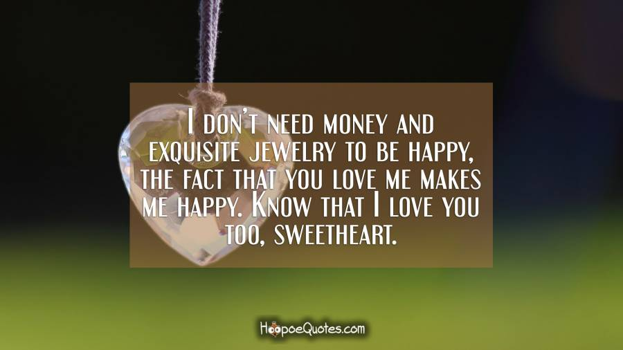 I don't need money and exquisite jewelry to be happy, the fact that you love me makes me happy. Know that I love you too, sweetheart. I Love You Quotes