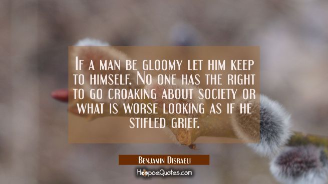 If a man be gloomy let him keep to himself. No one has the right to go croaking about society or wh