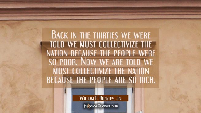 Back in the thirties we were told we must collectivize the nation because the people were so poor.