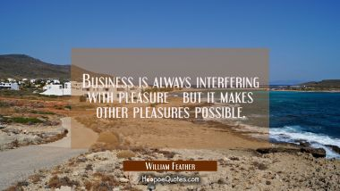 Business is always interfering with pleasure - but it makes other pleasures possible.