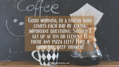 Good morning to a friend who starts each day by asking important questions: Should I get up at ten or eleven? Is there any pizza left? Have a good day, deep thinker! Good Morning Quotes