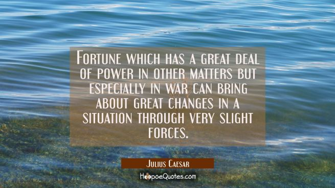 Fortune which has a great deal of power in other matters but especially in war can bring about grea