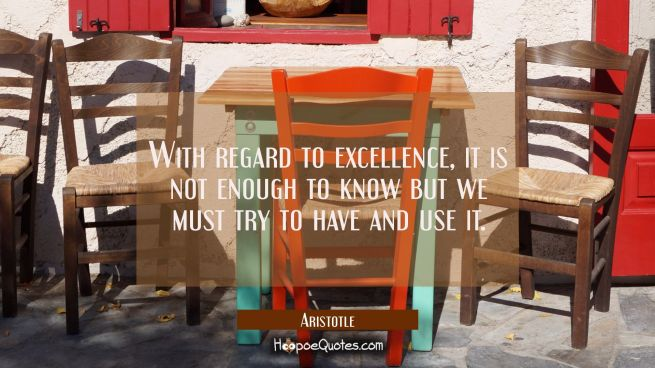 With regard to excellence it is not enough to know but we must try to have and use it.