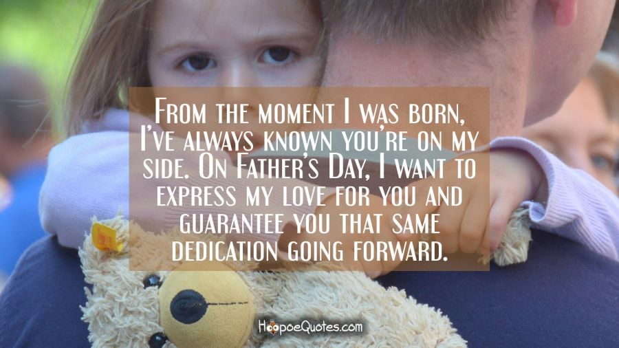 From the moment I was born, I've always known you're on my side. On Father's Day, I want to express my love for you and guarantee you that same dedication going forward. Father's Day Quotes