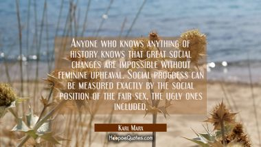 Anyone who knows anything of history knows that great social changes are impossible without feminin Karl Marx Quotes