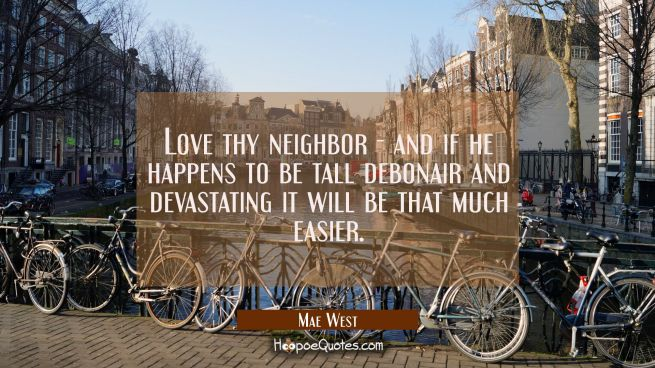 Love thy neighbor - and if he happens to be tall debonair and devastating it will be that much easi