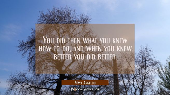 You did then what you knew how to do And when you knew better You did better.