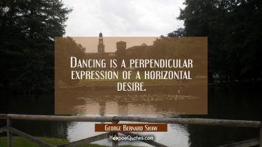 Dancing is a perpendicular expression of a horizontal desire.