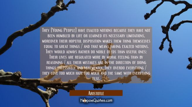 They [Young People] have exalted notions because they have not been humbled by life or learned its