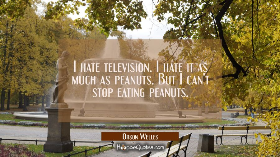 I hate television. I hate it as much as peanuts. But I can't stop eating peanuts. Orson Welles Quotes